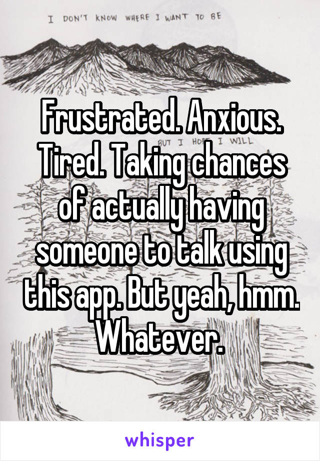 Frustrated. Anxious. Tired. Taking chances of actually having someone to talk using this app. But yeah, hmm. Whatever.