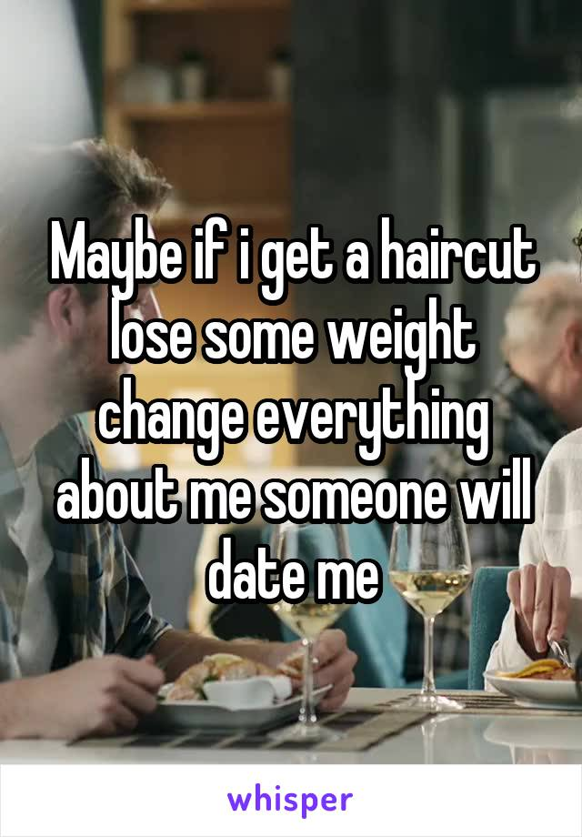 Maybe if i get a haircut lose some weight change everything about me someone will date me