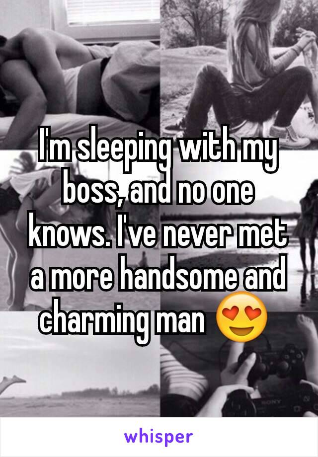 I'm sleeping with my boss, and no one knows. I've never met a more handsome and charming man 😍