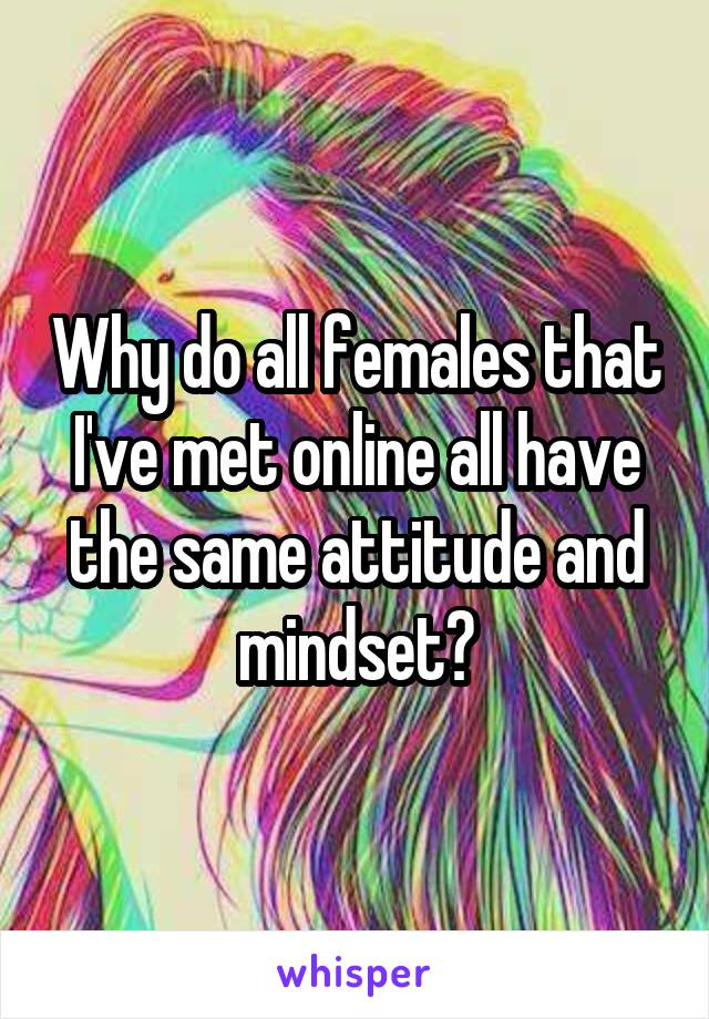 Why do all females that I've met online all have the same attitude and mindset?