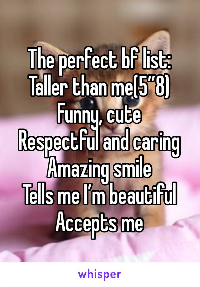 """The perfect bf list: Taller than me(5""""8) Funny, cute Respectful and caring Amazing smile Tells me I'm beautiful  Accepts me"""