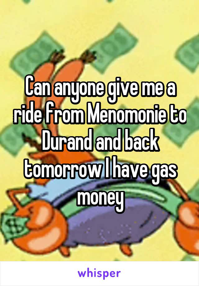 Can anyone give me a ride from Menomonie to Durand and back tomorrow I have gas money