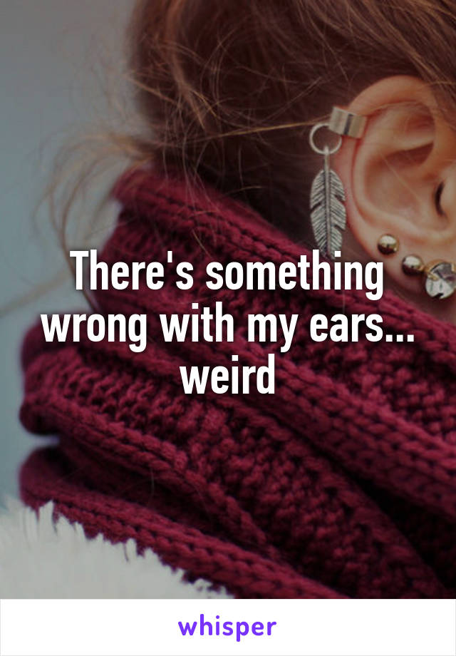 There's something wrong with my ears... weird