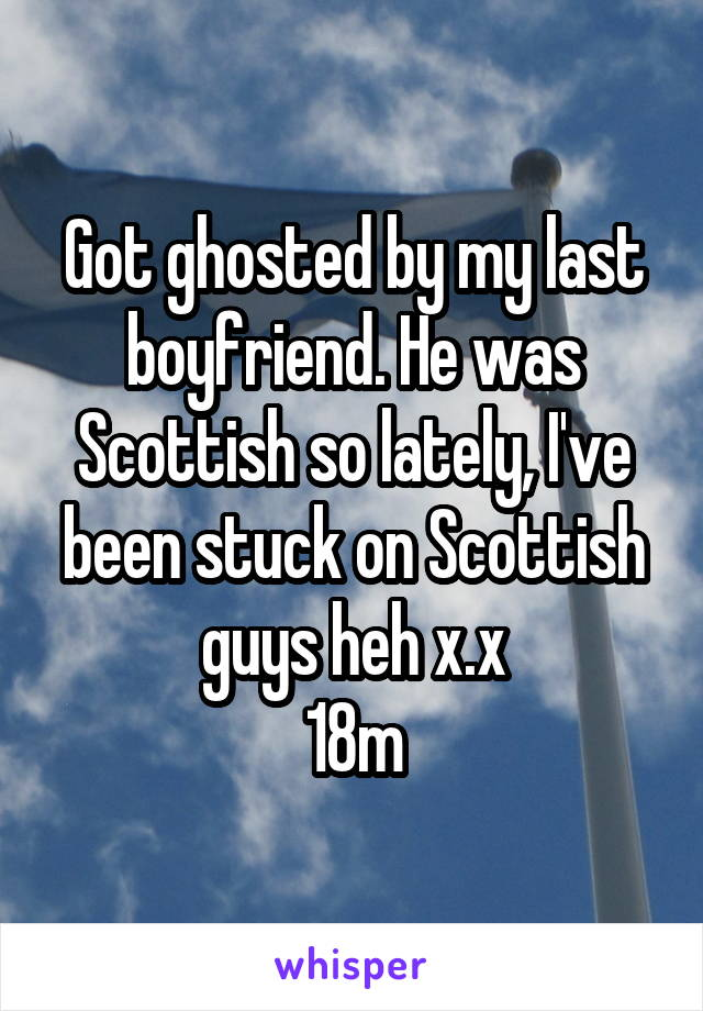 Got ghosted by my last boyfriend. He was Scottish so lately, I've been stuck on Scottish guys heh x.x 18m