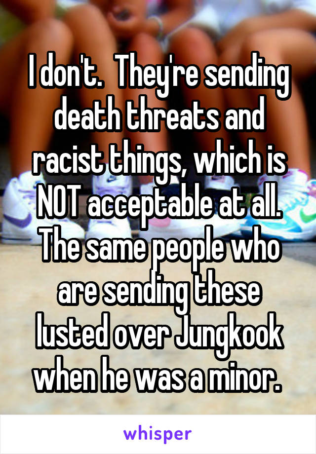 I don't.  They're sending death threats and racist things, which is NOT acceptable at all. The same people who are sending these lusted over Jungkook when he was a minor.