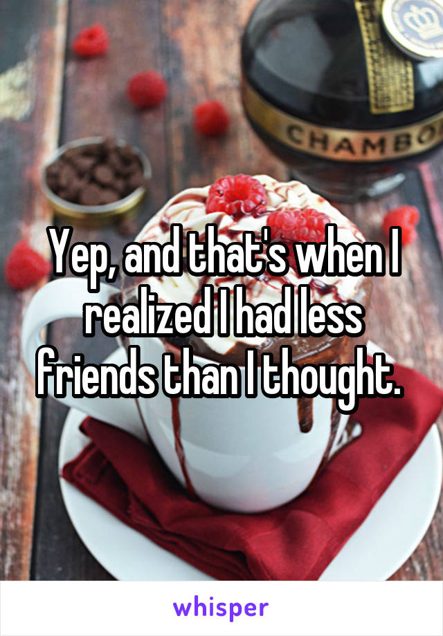 Yep, and that's when I realized I had less friends than I thought.