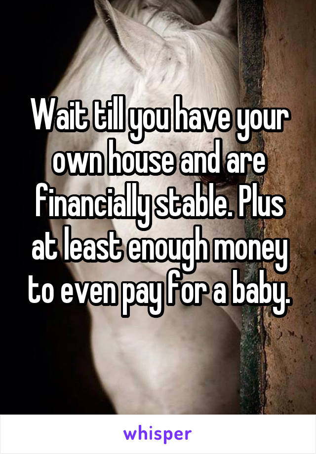 Wait till you have your own house and are financially stable. Plus at least enough money to even pay for a baby.