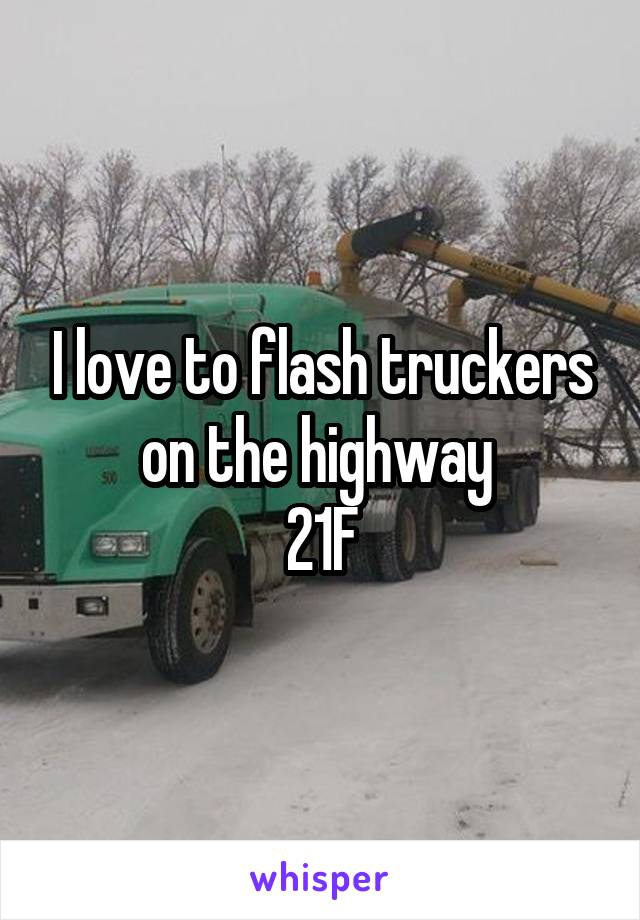 I love to flash truckers on the highway  21F