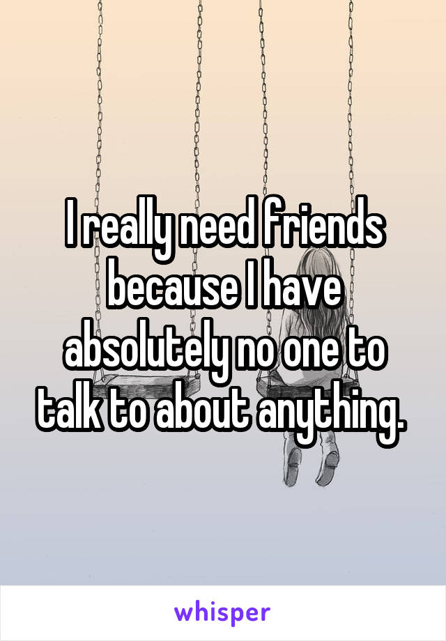 I really need friends because I have absolutely no one to talk to about anything.