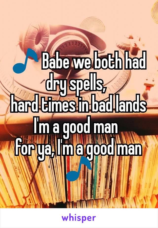 🎵 Babe we both had dry spells,  hard times in bad lands I'm a good man  for ya, I'm a good man 🎵