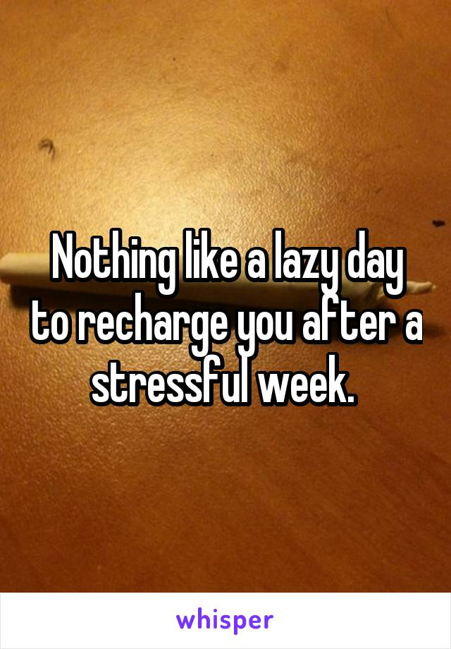 Nothing like a lazy day to recharge you after a stressful week.