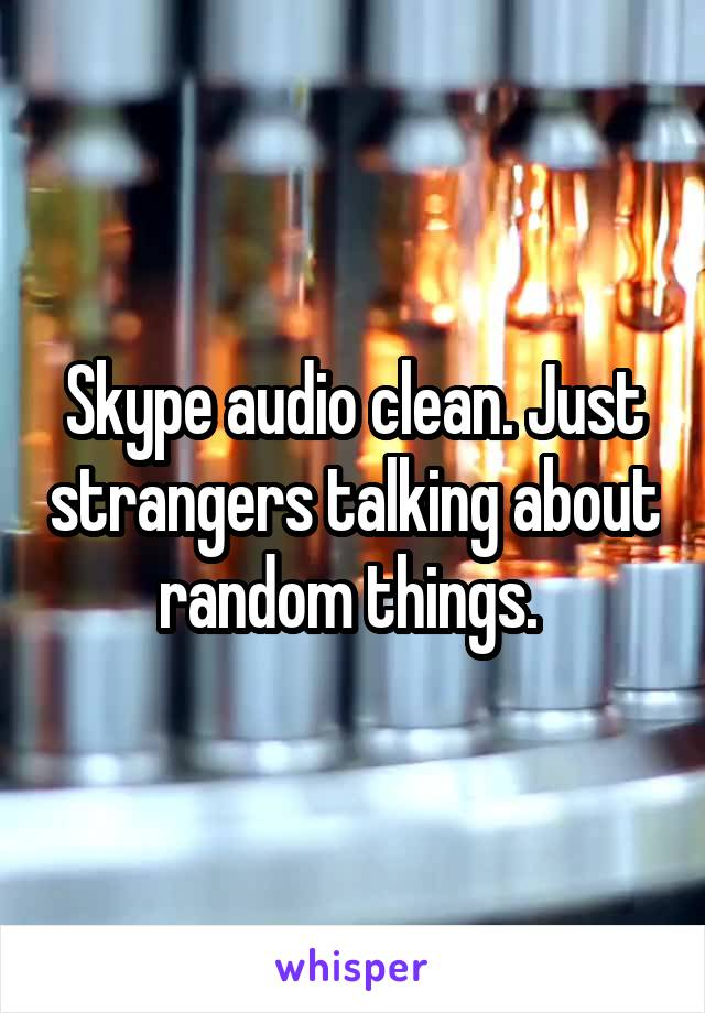 Skype audio clean. Just strangers talking about random things.