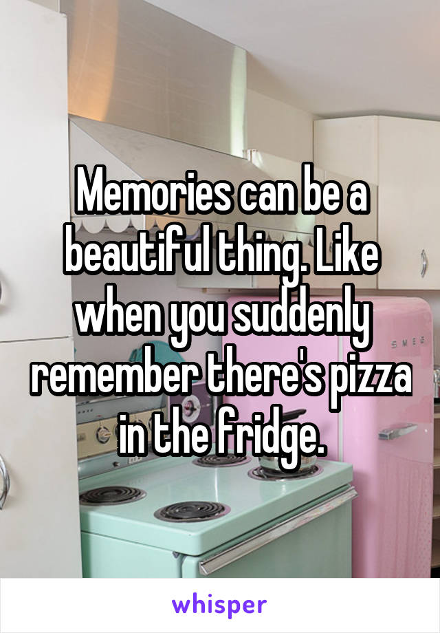 Memories can be a beautiful thing. Like when you suddenly remember there's pizza in the fridge.