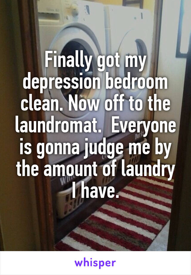 Finally got my depression bedroom clean. Now off to the laundromat.  Everyone is gonna judge me by the amount of laundry I have.