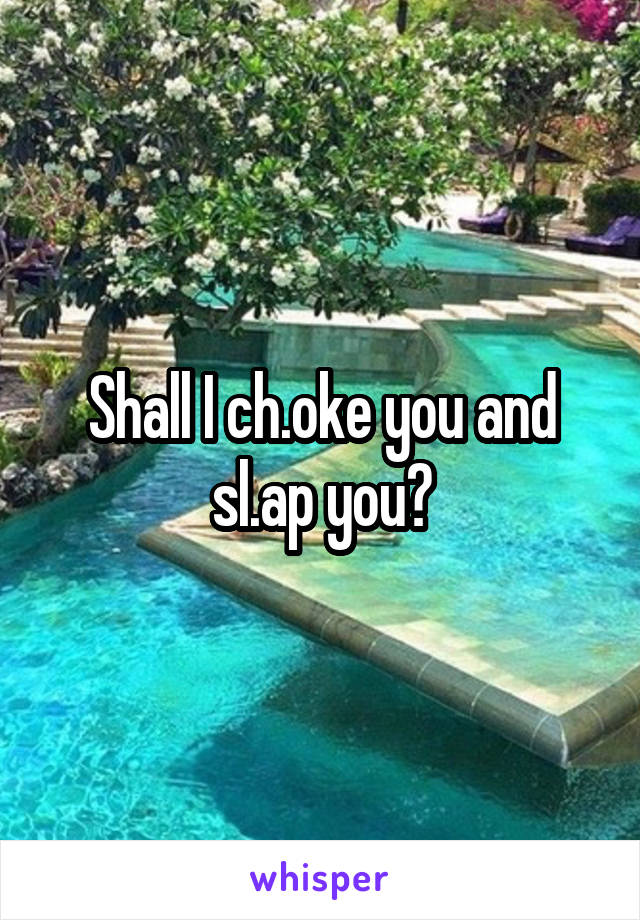 Shall I ch.oke you and sl.ap you?