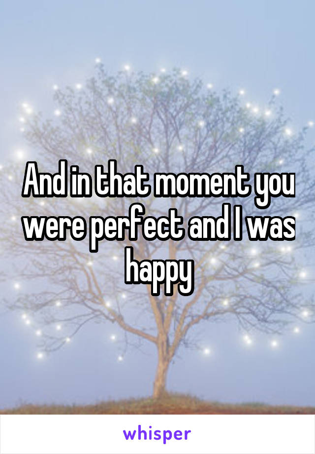 And in that moment you were perfect and I was happy