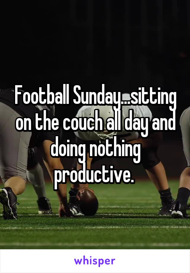 Football Sunday...sitting on the couch all day and doing nothing productive.