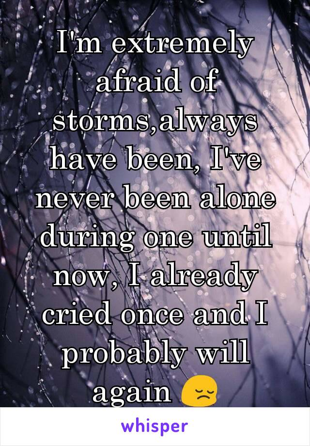 I'm extremely afraid of storms,always have been, I've never been alone during one until now, I already cried once and I probably will again 😔