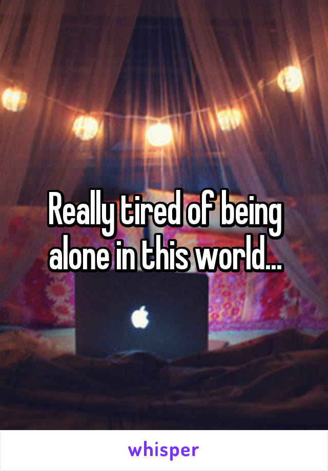 Really tired of being alone in this world...