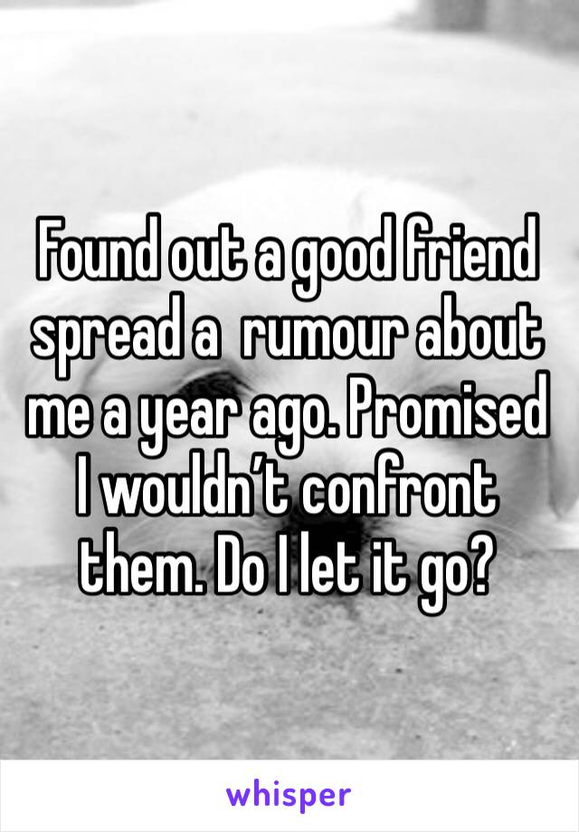 Found out a good friend spread a  rumour about me a year ago. Promised I wouldn't confront them. Do I let it go?