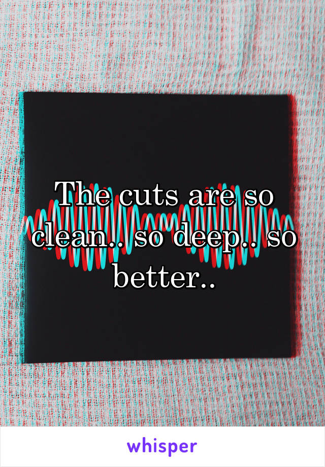 The cuts are so clean.. so deep.. so better..