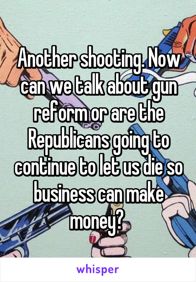 Another shooting. Now can we talk about gun reform or are the Republicans going to continue to let us die so business can make money?