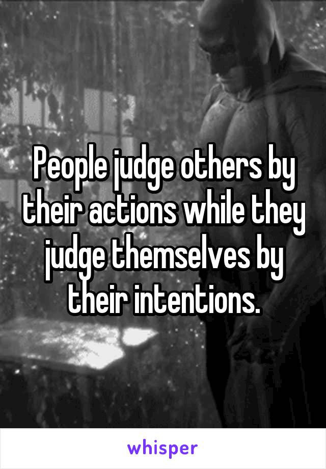 People judge others by their actions while they judge themselves by their intentions.