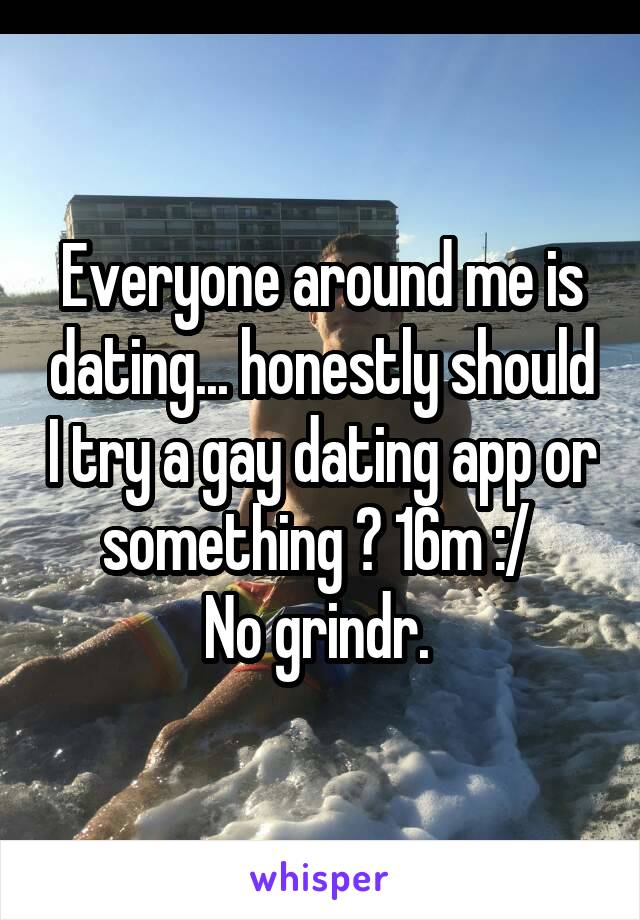 Everyone around me is dating... honestly should I try a gay dating app or something ? 16m :/  No grindr.