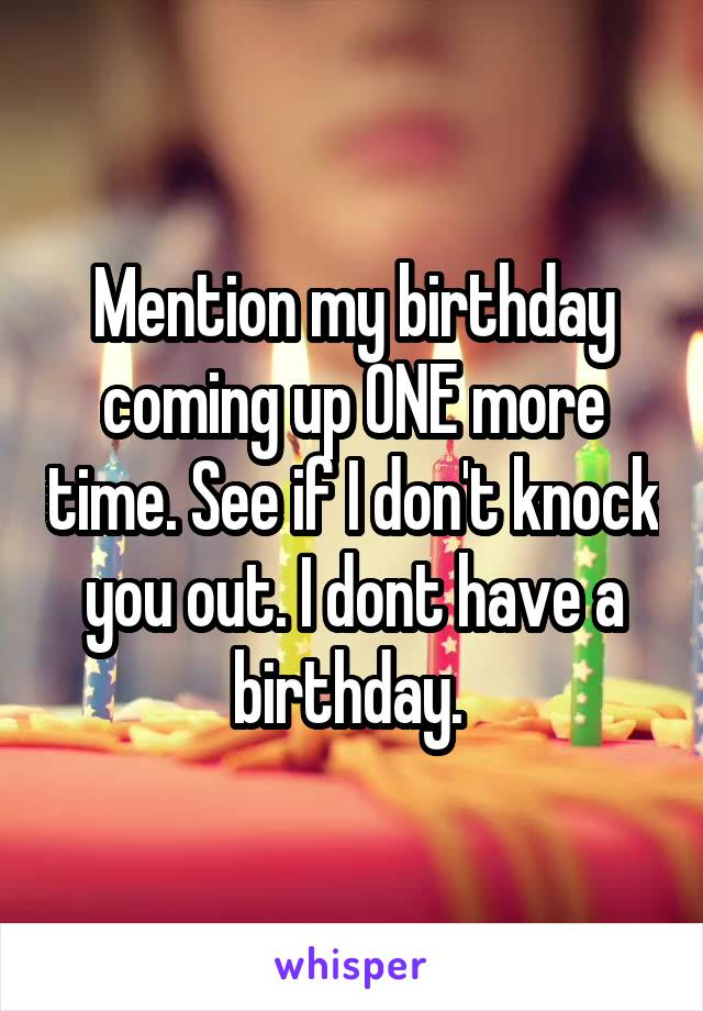 Mention my birthday coming up ONE more time. See if I don't knock you out. I dont have a birthday.