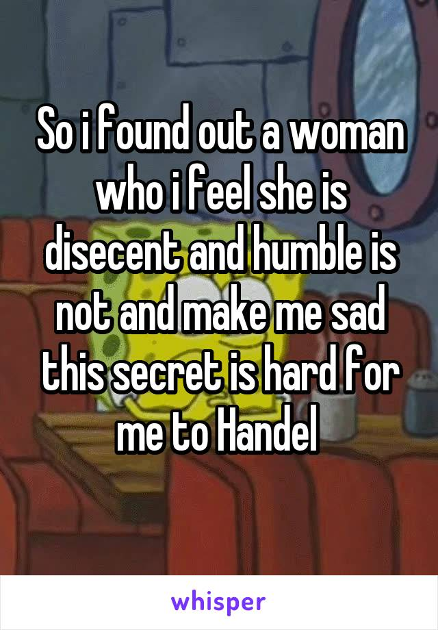 So i found out a woman who i feel she is disecent and humble is not and make me sad this secret is hard for me to Handel