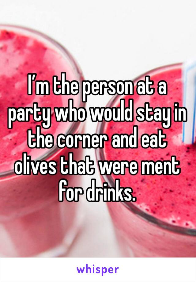 I'm the person at a party who would stay in the corner and eat olives that were ment for drinks.