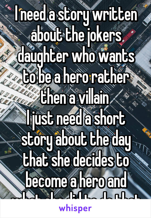 I need a story written about the jokers daughter who wants to be a hero rather then a villain  I just need a short story about the day that she decides to become a hero and what she did to do that