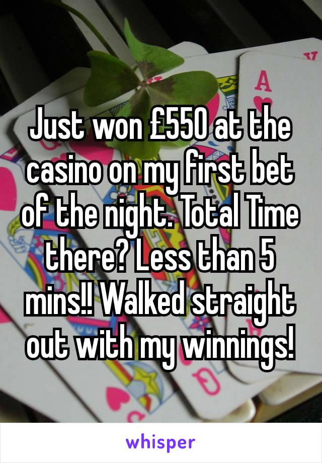 Just won £550 at the casino on my first bet of the night. Total Time there? Less than 5 mins!! Walked straight out with my winnings!