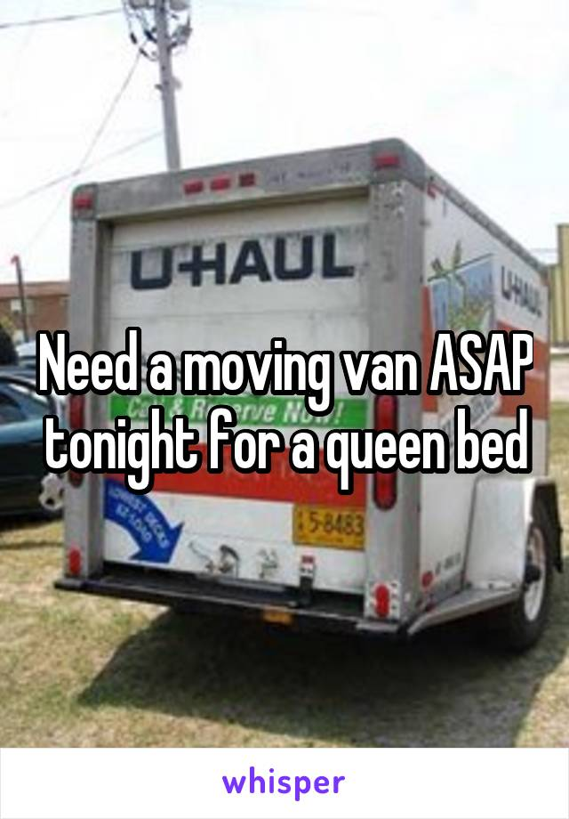 Need a moving van ASAP tonight for a queen bed
