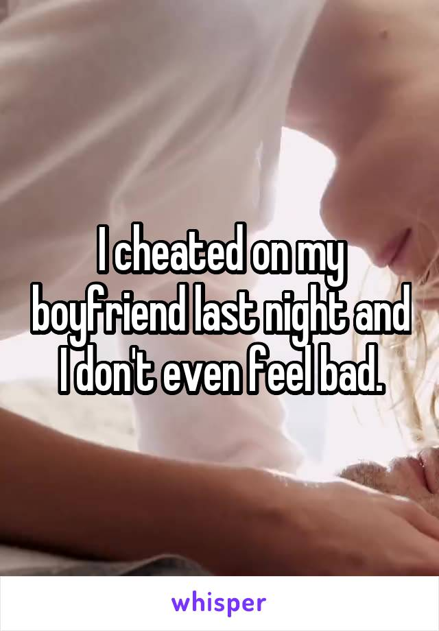 I cheated on my boyfriend last night and I don't even feel bad.