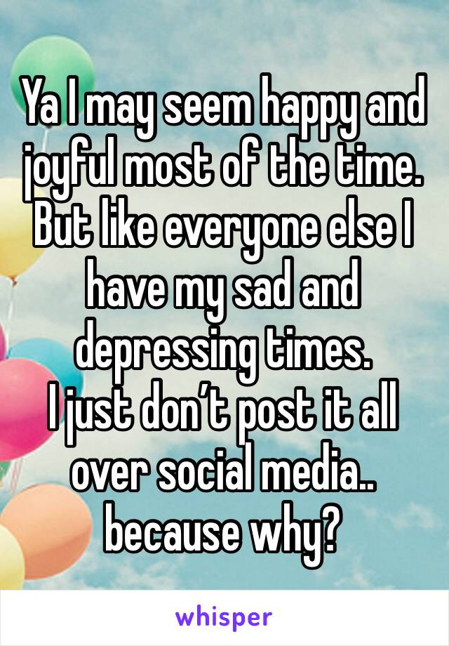 Ya I may seem happy and joyful most of the time. But like everyone else I have my sad and depressing times.  I just don't post it all over social media.. because why?