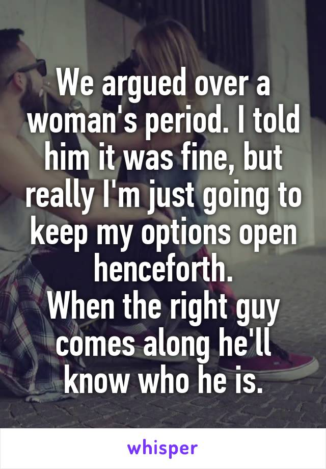 We argued over a woman's period. I told him it was fine, but really I'm just going to keep my options open henceforth. When the right guy comes along he'll know who he is.
