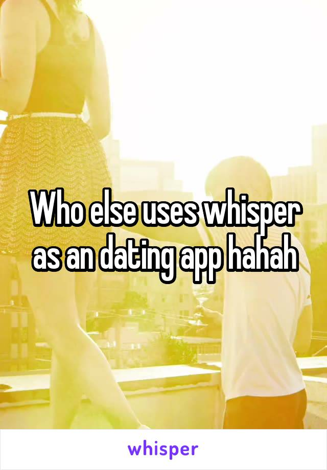 Who else uses whisper as an dating app hahah