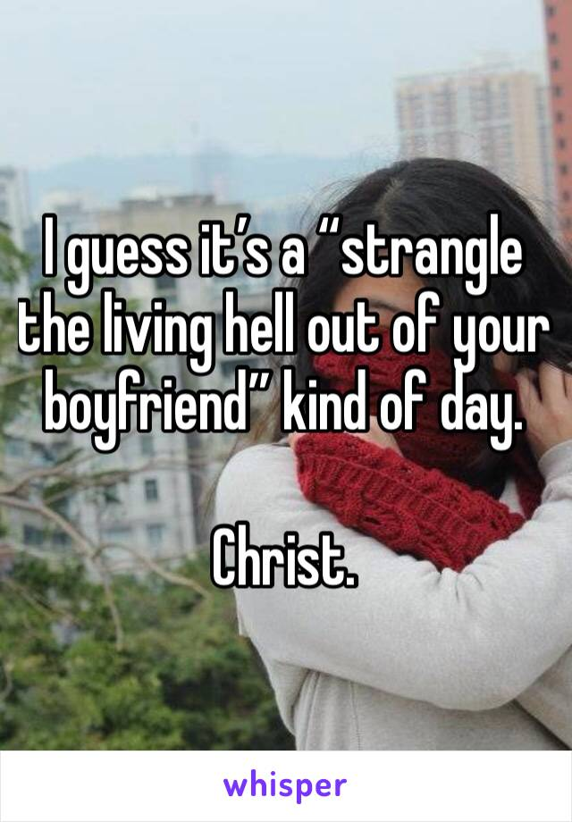 """I guess it's a """"strangle the living hell out of your boyfriend"""" kind of day.  Christ."""
