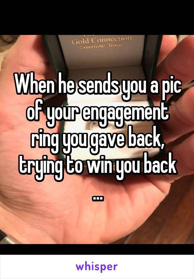 When he sends you a pic of your engagement ring you gave back, trying to win you back ...