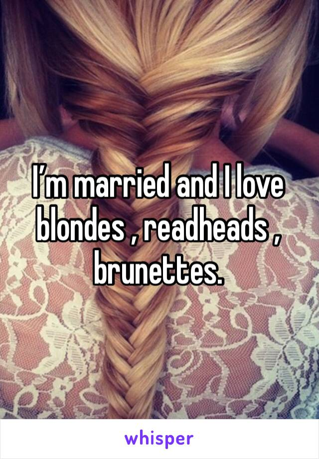 I'm married and I love blondes , readheads , brunettes.