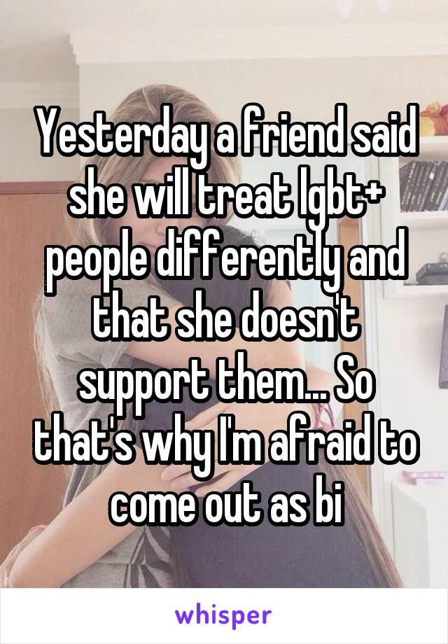 Yesterday a friend said she will treat lgbt+ people differently and that she doesn't support them... So that's why I'm afraid to come out as bi