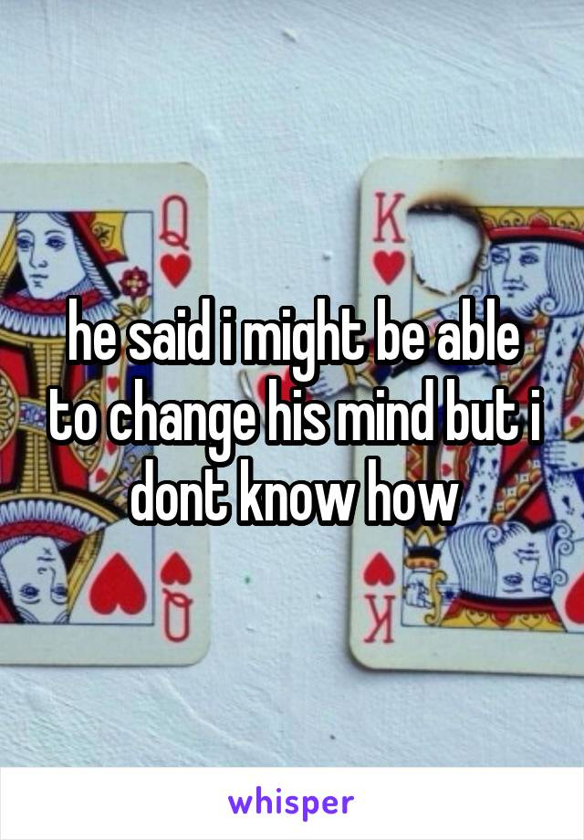 he said i might be able to change his mind but i dont know how