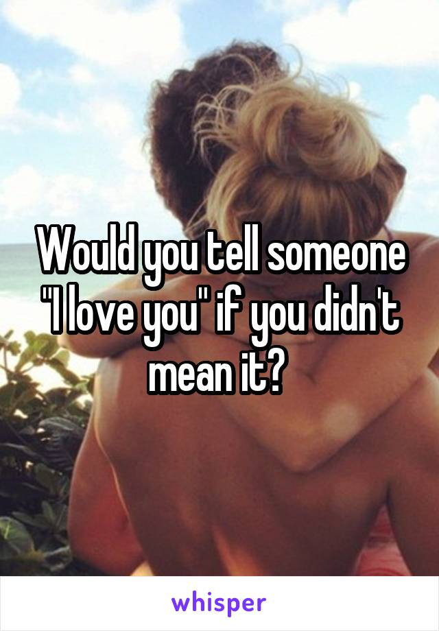 "Would you tell someone ""I love you"" if you didn't mean it?"