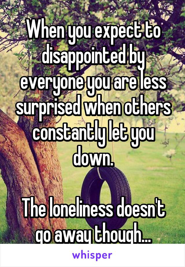 When you expect to disappointed by everyone you are less surprised when others constantly let you down.  The loneliness doesn't go away though...