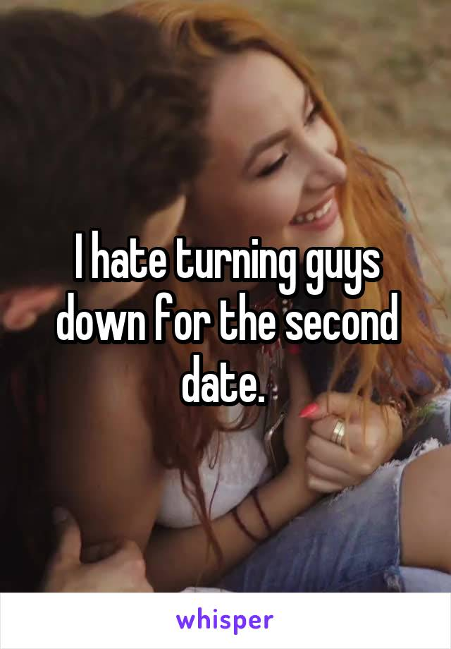 I hate turning guys down for the second date.