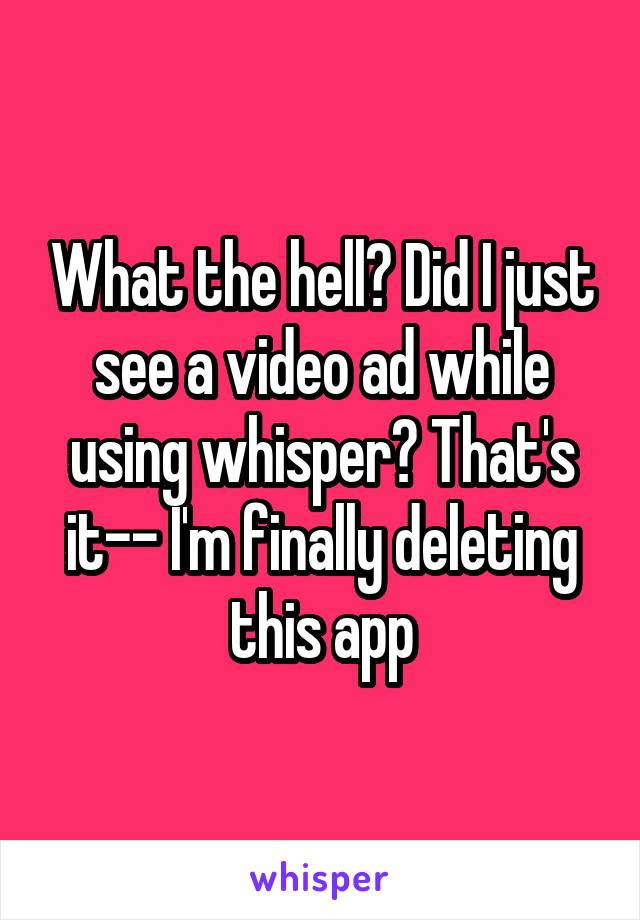What the hell? Did I just see a video ad while using whisper? That's it-- I'm finally deleting this app