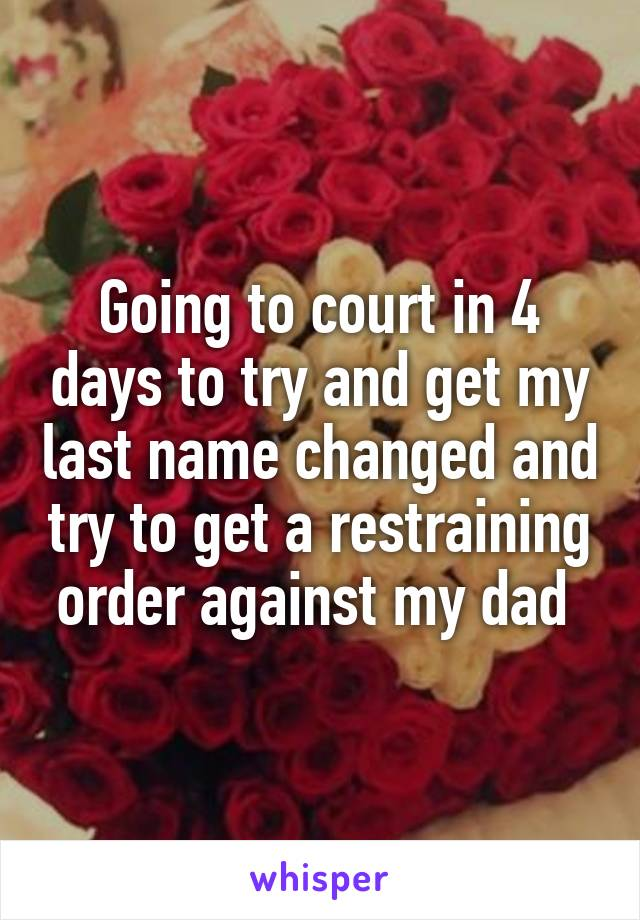 Going to court in 4 days to try and get my last name changed and try to get a restraining order against my dad