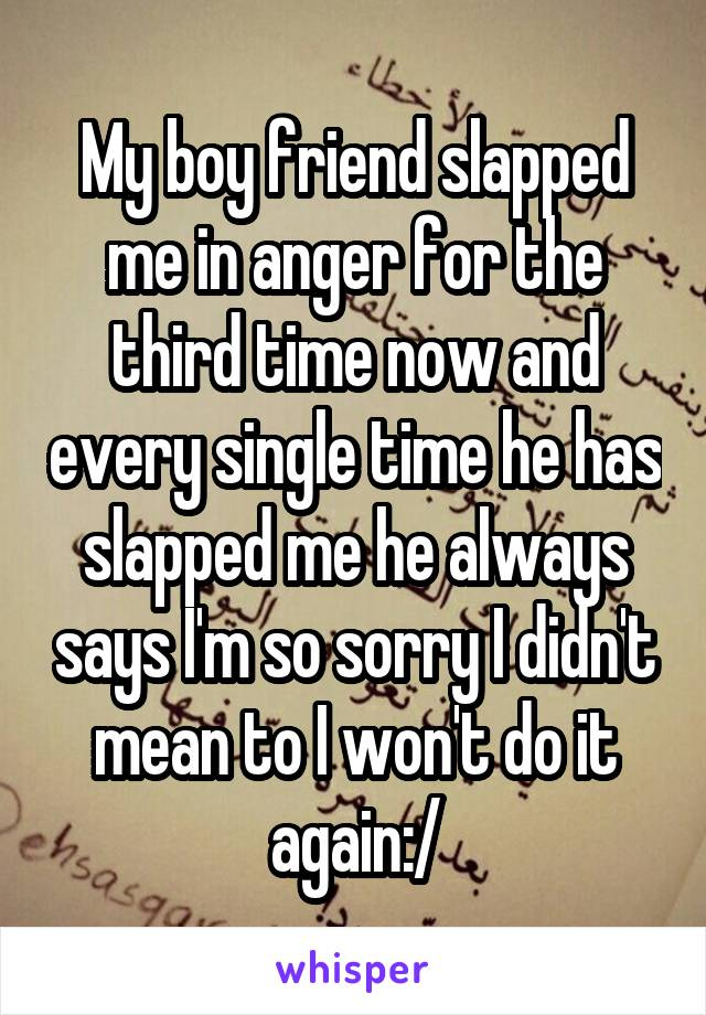 My boy friend slapped me in anger for the third time now and every single time he has slapped me he always says I'm so sorry I didn't mean to I won't do it again:/