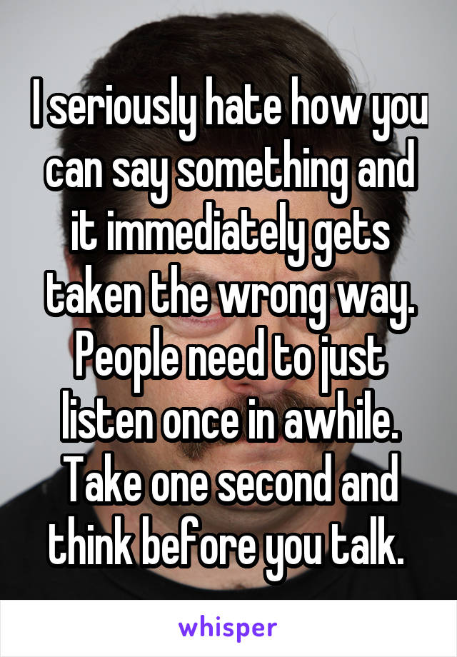 I seriously hate how you can say something and it immediately gets taken the wrong way. People need to just listen once in awhile. Take one second and think before you talk.